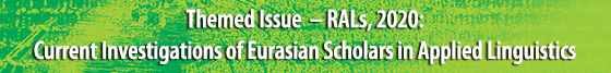 Themed Issue: Current Investigations of Eurasian Scholars in Applied Linguistics (RALs, 2020)